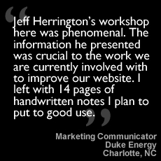 Jeff Herrington's workshop here was phenomenal. The information he presented was crucial to the work we are currently involved with to improve our website. I left with 14 pages of handwritten notes I plan to put to good use.
